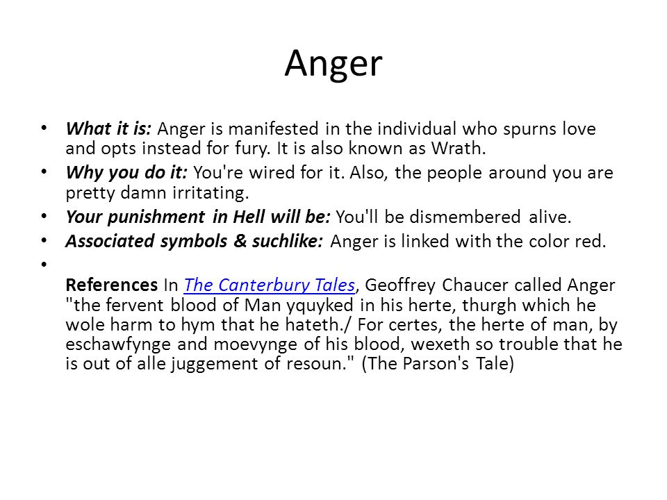 Anger What it is: Anger is manifested in the individual who spurns love and opts instead for fury. It is also known as Wrath. Why you do it: You're wi