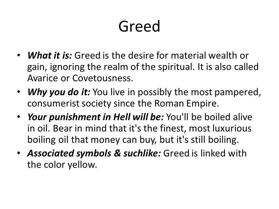 Greed What it is: Greed is the desire for material wealth or gain, ignoring the realm of the spiritual. It is also called Avarice or Covetousness. Why