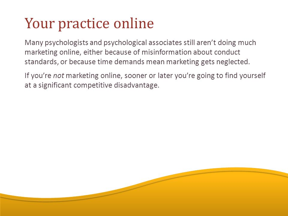 Many psychologists and psychological associates still aren't doing much marketing online, either because of misinformation about conduct standards, or because time demands mean marketing gets neglected.