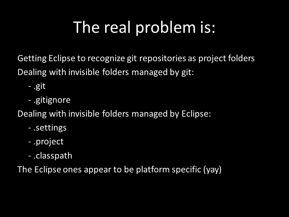 The real problem is: Getting Eclipse to recognize git repositories as project folders Dealing with invisible folders managed by git: -.git -.gitignore Dealing with invisible folders managed by Eclipse: -.settings -.project -.classpath The Eclipse ones appear to be platform specific (yay)
