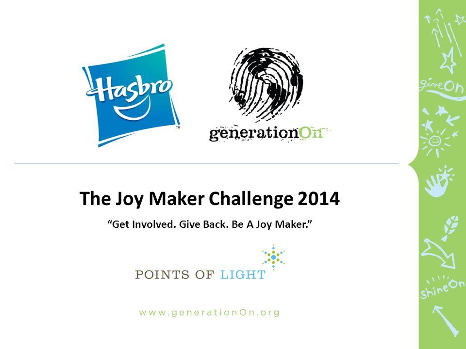 The Joy Maker Challenge 2014 Get Involved. Give Back. Be A Joy Maker.