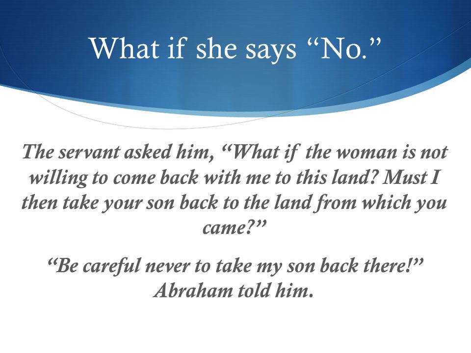 What if she says No. The servant asked him, What if the woman is not willing to come back with me to this land.