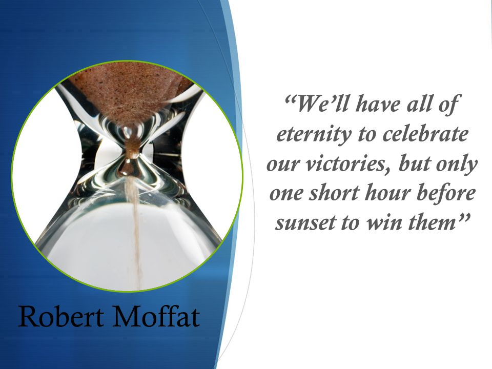 Robert Moffat We'll have all of eternity to celebrate our victories, but only one short hour before sunset to win them