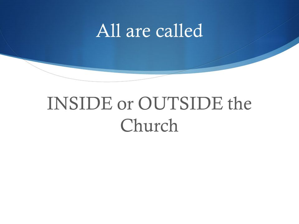 All are called INSIDE or OUTSIDE the Church