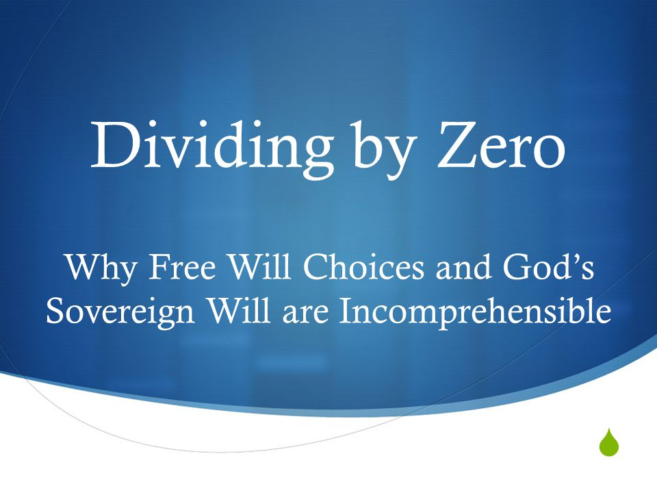  Dividing by Zero Why Free Will Choices and God's Sovereign Will are Incomprehensible