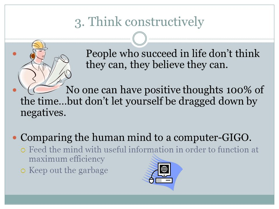 3.Think constructively People who succeed in life don't think they can, they believe they can.