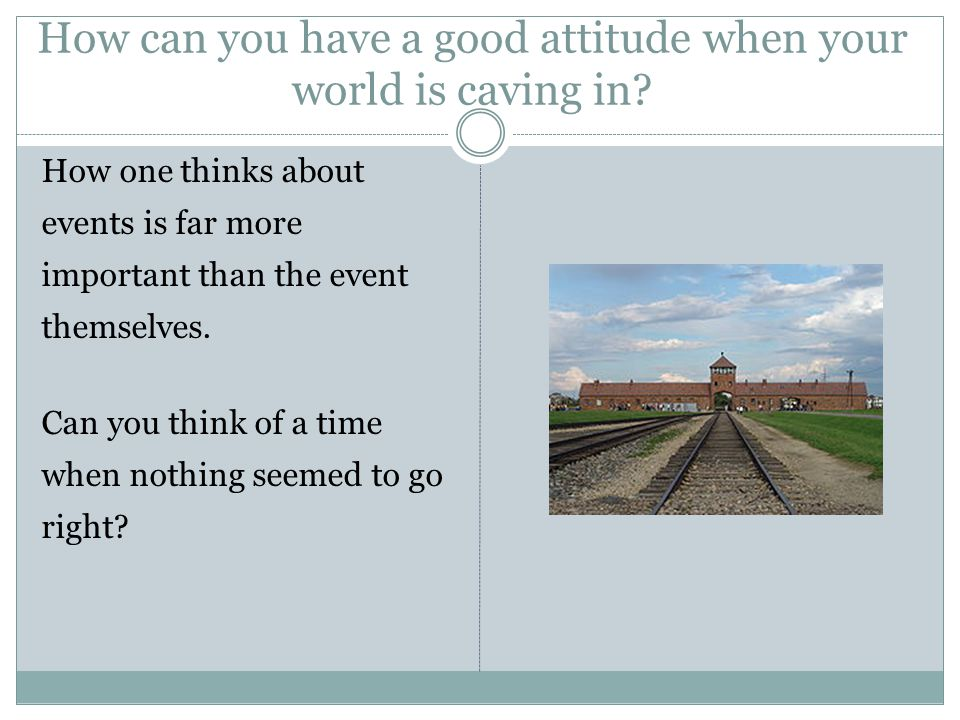 How can you have a good attitude when your world is caving in.