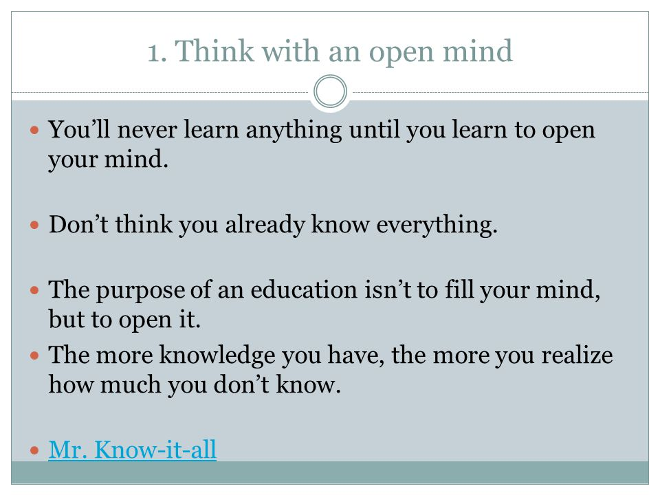 1. Think with an open mind You'll never learn anything until you learn to open your mind. Don't think you already know everything. The purpose of an e