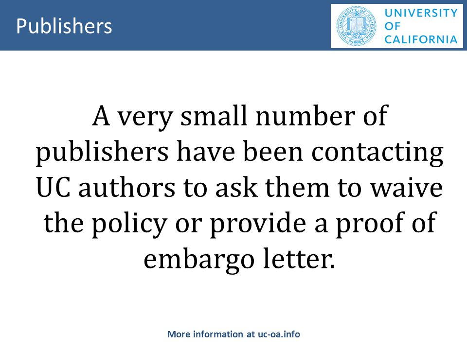A very small number of publishers have been contacting UC authors to ask them to waive the policy or provide a proof of embargo letter.