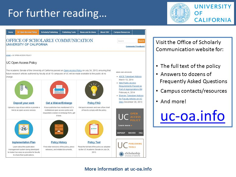 For further reading… More information at uc-oa.info Visit the Office of Scholarly Communication website for: The full text of the policy Answers to dozens of Frequently Asked Questions Campus contacts/resources And more.