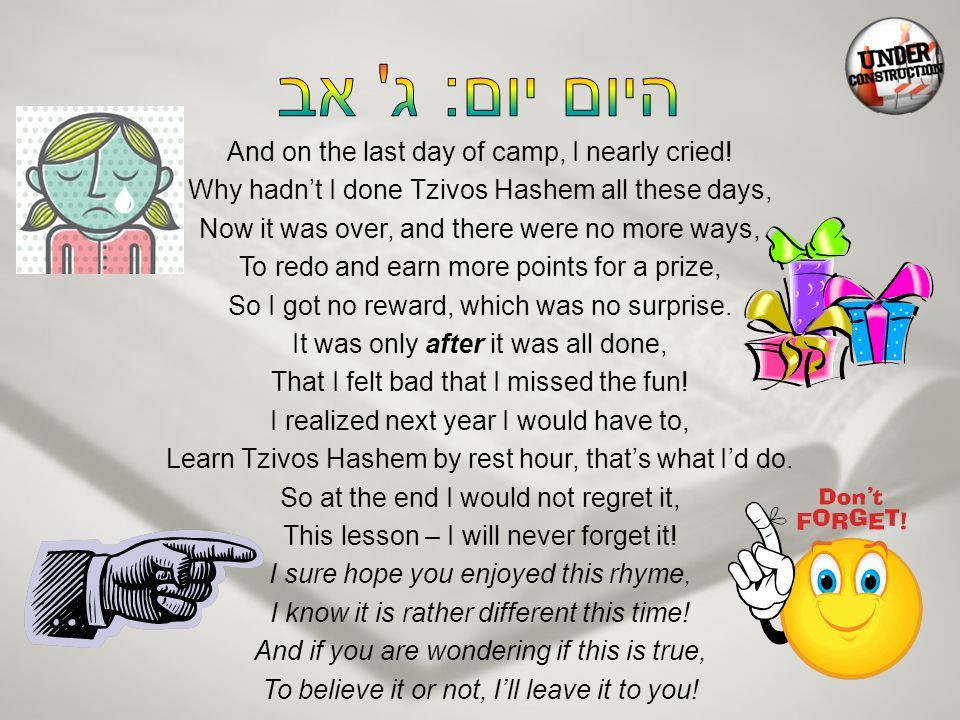 And on the last day of camp, I nearly cried! Why hadn't I done Tzivos Hashem all these days, Now it was over, and there were no more ways, To redo and