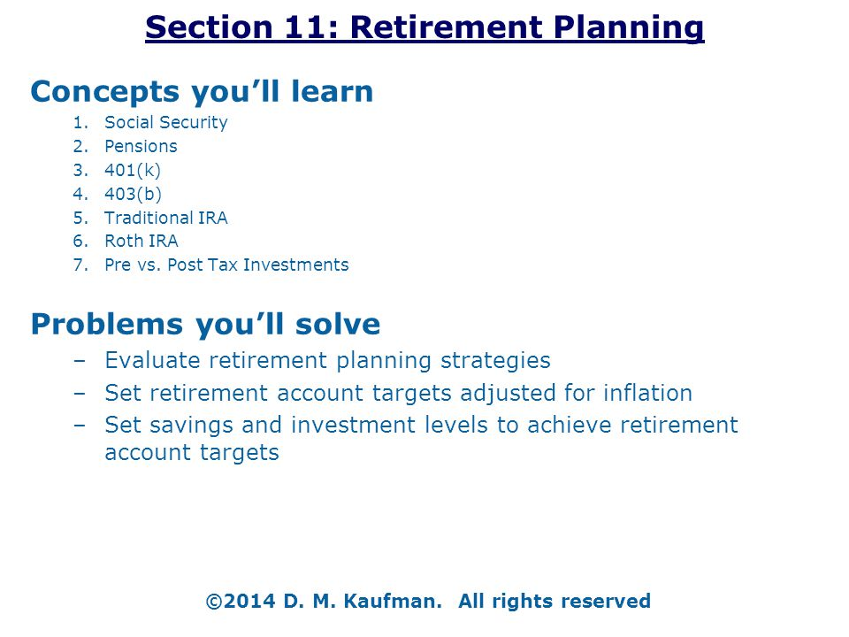 Section 11: Retirement Planning Concepts you'll learn 1.Social Security 2.Pensions 3.401(k) 4.403(b) 5.Traditional IRA 6.Roth IRA 7.Pre vs. Post Tax I