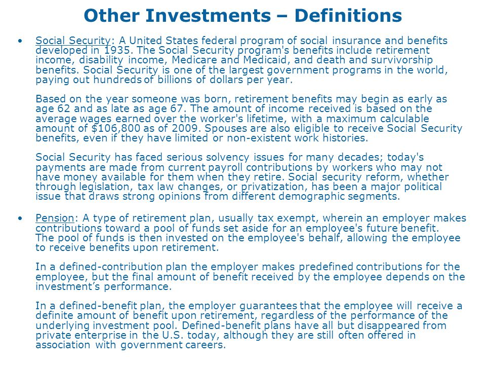 Other Investments – Definitions Social Security: A United States federal program of social insurance and benefits developed in 1935. The Social Securi