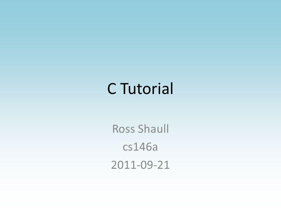 C Tutorial Ross Shaull cs146a 2011-09-21