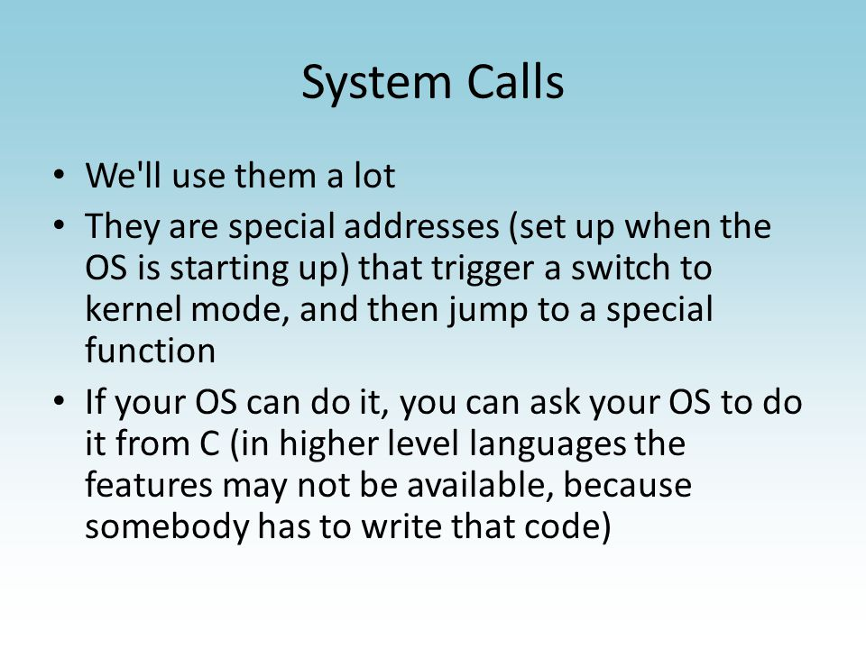 System Calls We ll use them a lot They are special addresses (set up when the OS is starting up) that trigger a switch to kernel mode, and then jump to a special function If your OS can do it, you can ask your OS to do it from C (in higher level languages the features may not be available, because somebody has to write that code)