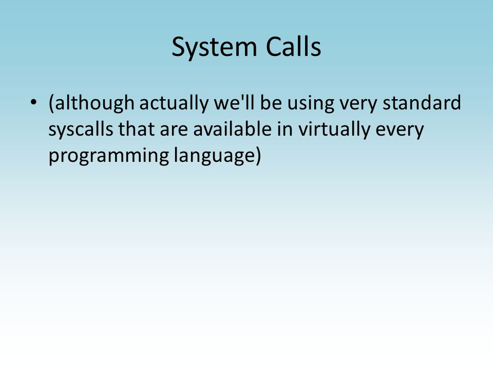 System Calls (although actually we ll be using very standard syscalls that are available in virtually every programming language)