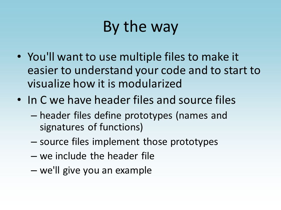 By the way You ll want to use multiple files to make it easier to understand your code and to start to visualize how it is modularized In C we have header files and source files – header files define prototypes (names and signatures of functions) – source files implement those prototypes – we include the header file – we ll give you an example