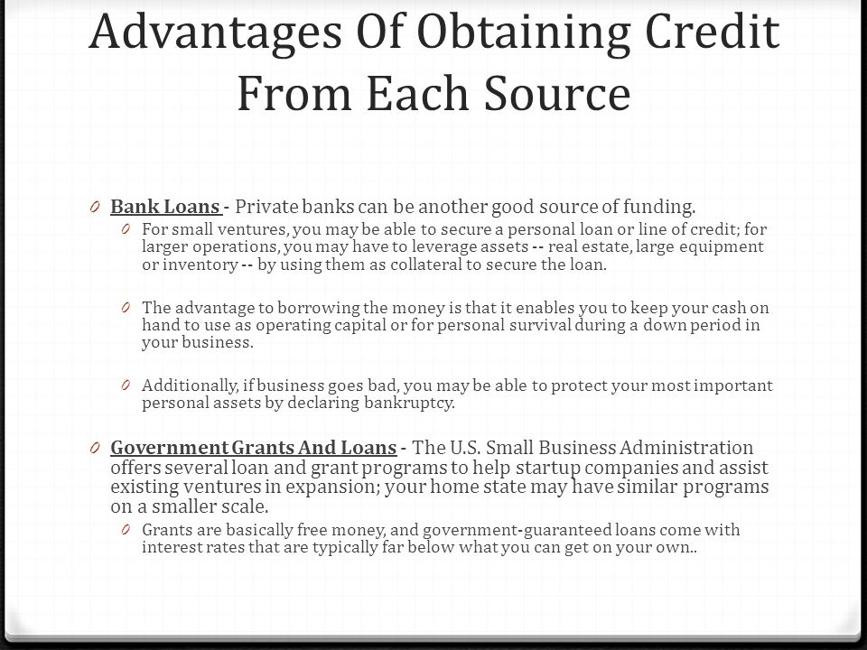 Advantages Of Obtaining Credit From Each Source 0 Bank Loans - Private banks can be another good source of funding.