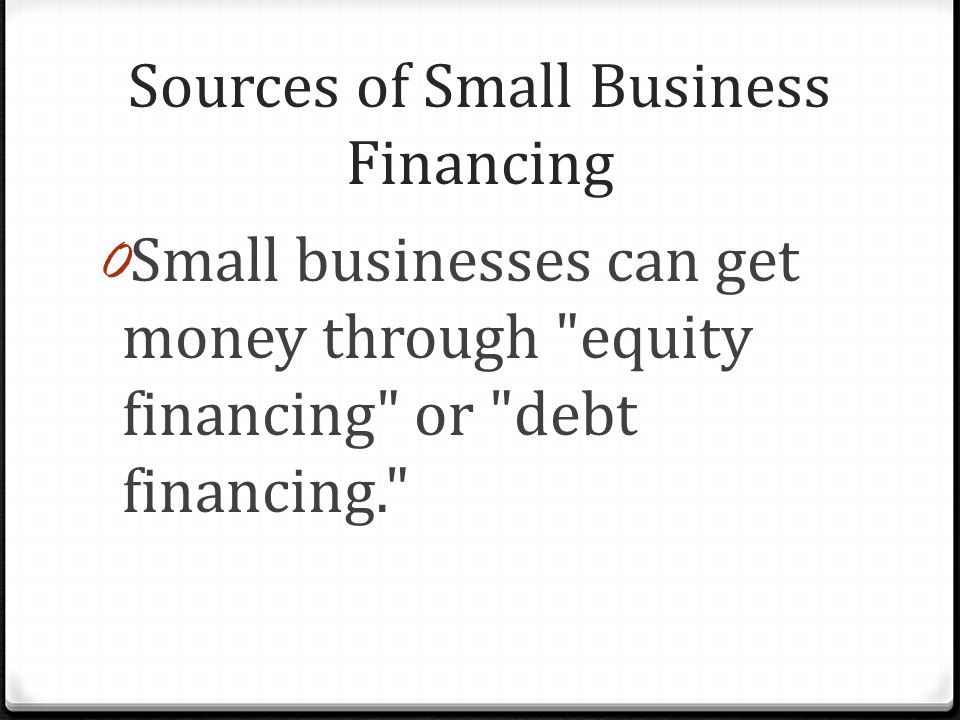 Sources of Small Business Financing 0 Small businesses can get money through equity financing or debt financing.
