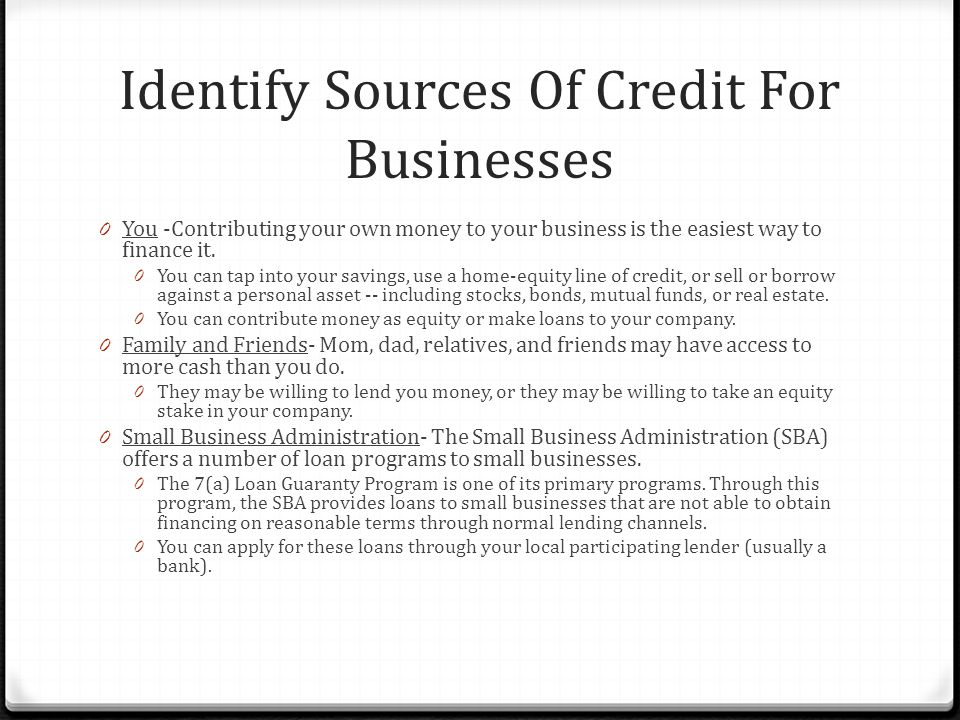 Identify Sources Of Credit For Businesses 0 You -Contributing your own money to your business is the easiest way to finance it.