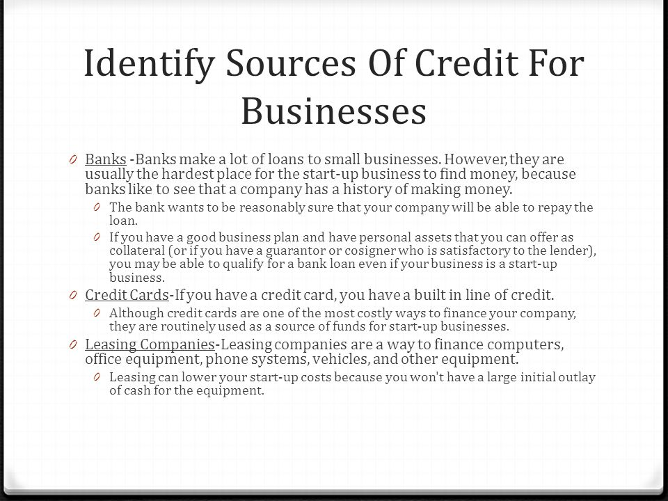 Identify Sources Of Credit For Businesses 0 Banks -Banks make a lot of loans to small businesses.