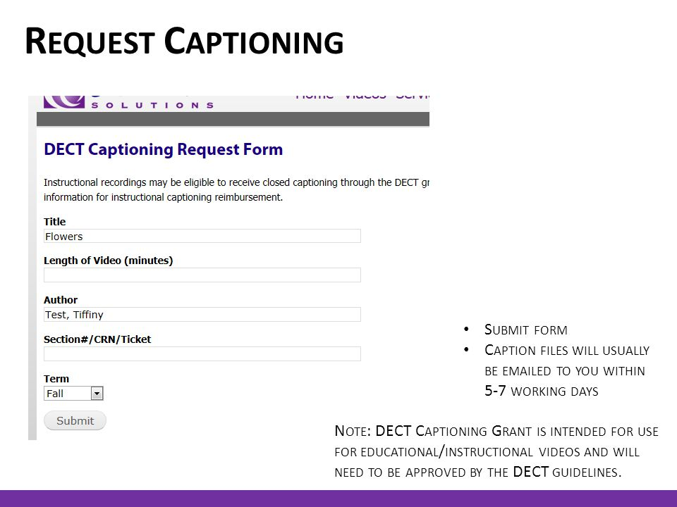 R EQUEST C APTIONING S UBMIT FORM C APTION FILES WILL USUALLY BE EMAILED TO YOU WITHIN 5-7 WORKING DAYS N OTE : DECT C APTIONING G RANT IS INTENDED FOR USE FOR EDUCATIONAL / INSTRUCTIONAL VIDEOS AND WILL NEED TO BE APPROVED BY THE DECT GUIDELINES.