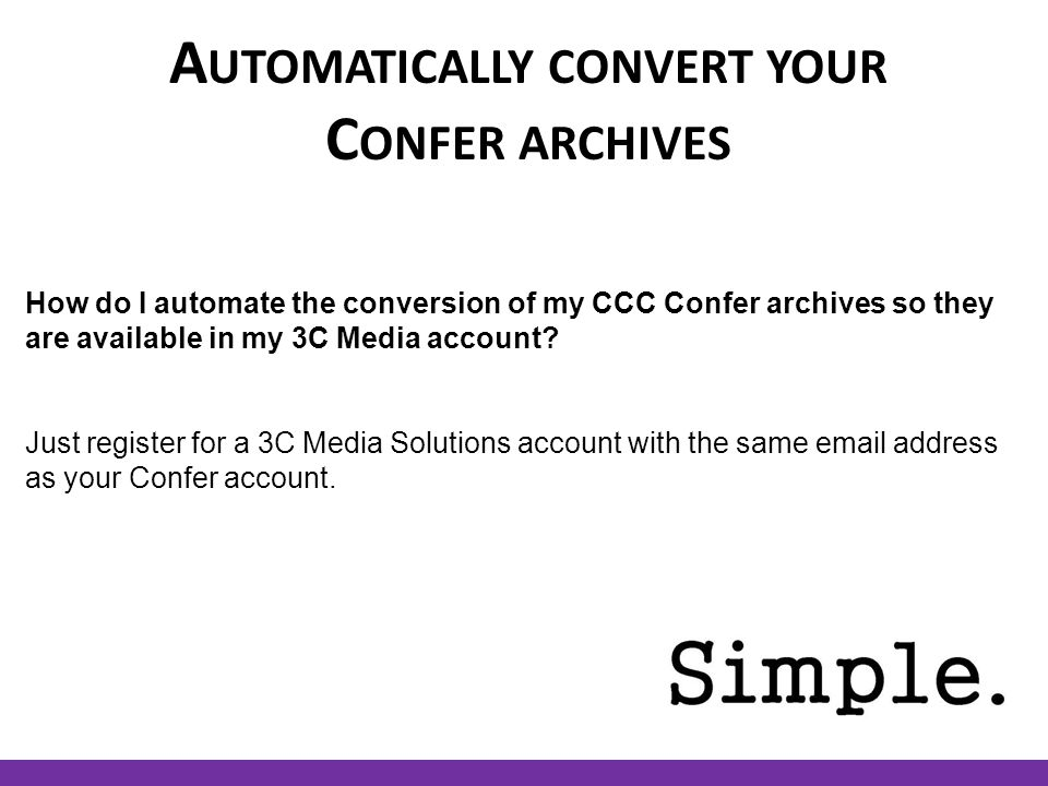 A UTOMATICALLY CONVERT YOUR C ONFER ARCHIVES How do I automate the conversion of my CCC Confer archives so they are available in my 3C Media account.