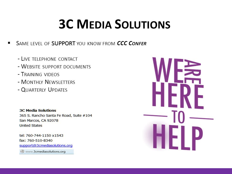 3C M EDIA S OLUTIONS SUPPORT  S AME LEVEL OF SUPPORT YOU KNOW FROM CCC C ONFER - L IVE TELEPHONE CONTACT - W EBSITE SUPPORT DOCUMENTS - T RAINING VIDEOS - M ONTHLY N EWSLETTERS - Q UARTERLY U PDATES