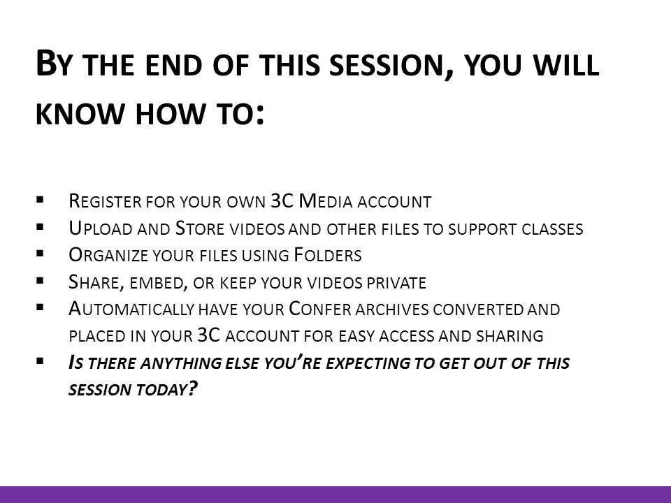 B Y THE END OF THIS SESSION, YOU WILL KNOW HOW TO :  R EGISTER FOR YOUR OWN 3C M EDIA ACCOUNT  U PLOAD AND S TORE VIDEOS AND OTHER FILES TO SUPPORT CLASSES  O RGANIZE YOUR FILES USING F OLDERS  S HARE, EMBED, OR KEEP YOUR VIDEOS PRIVATE  A UTOMATICALLY HAVE YOUR C ONFER ARCHIVES CONVERTED AND PLACED IN YOUR 3C ACCOUNT FOR EASY ACCESS AND SHARING  I S THERE ANYTHING ELSE YOU ' RE EXPECTING TO GET OUT OF THIS SESSION TODAY ?