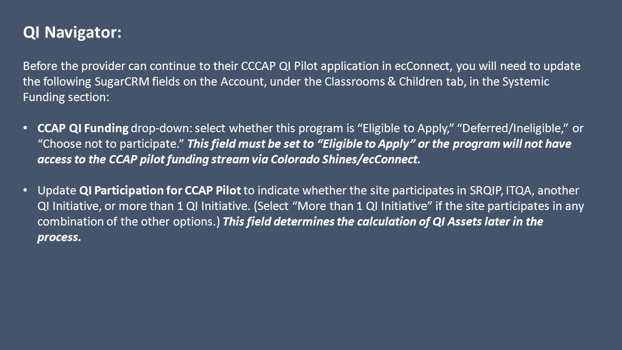 QI Navigator: Before the provider can continue to their CCCAP QI Pilot application in ecConnect, you will need to update the following SugarCRM fields on the Account, under the Classrooms & Children tab, in the Systemic Funding section: CCAP QI Funding drop-down: select whether this program is Eligible to Apply, Deferred/Ineligible, or Choose not to participate. This field must be set to Eligible to Apply or the program will not have access to the CCAP pilot funding stream via Colorado Shines/ecConnect.