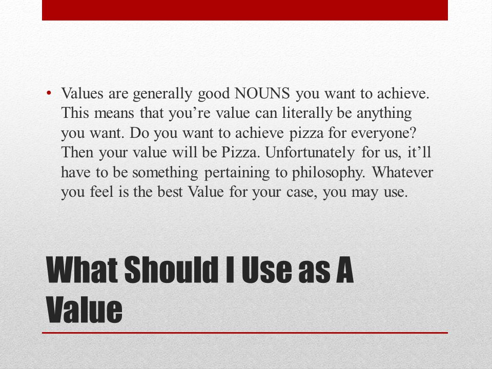 What Should I Use as A Value Values are generally good NOUNS you want to achieve.