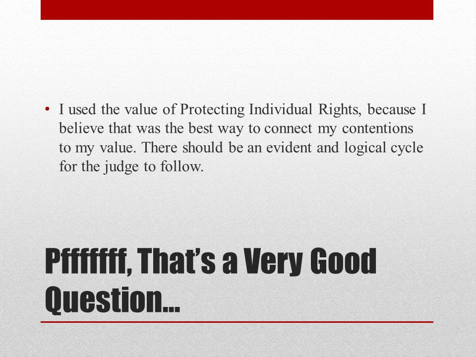 Pfffffff, That's a Very Good Question… I used the value of Protecting Individual Rights, because I believe that was the best way to connect my contentions to my value.