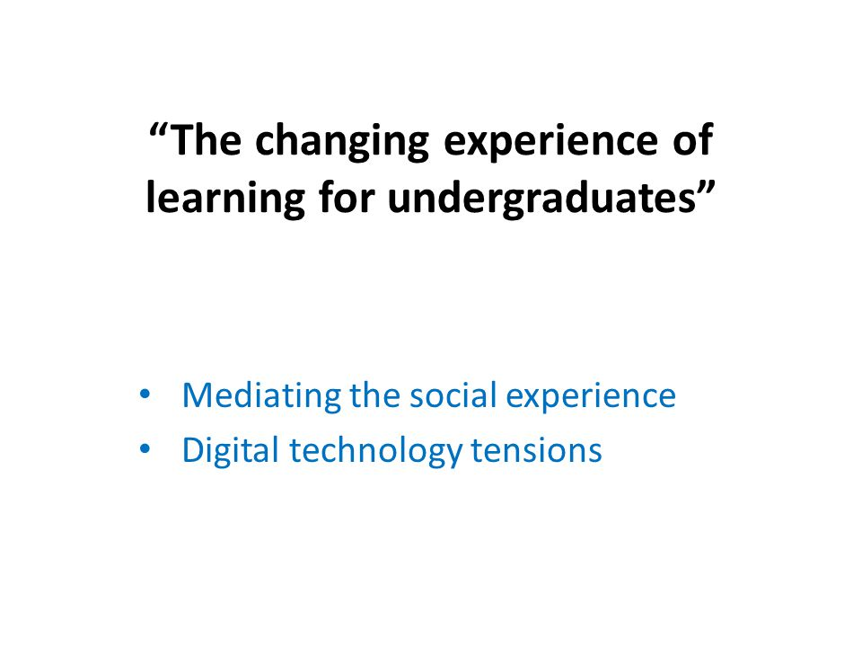 The changing experience of learning for undergraduates Mediating the social experience Digital technology tensions