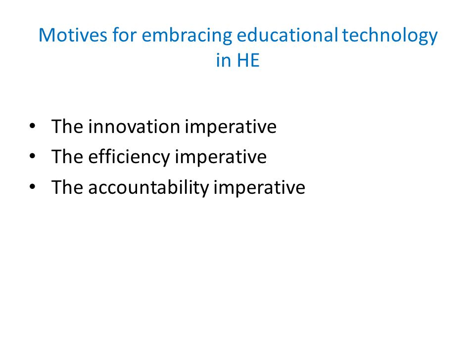 Motives for embracing educational technology in HE The innovation imperative The efficiency imperative The accountability imperative