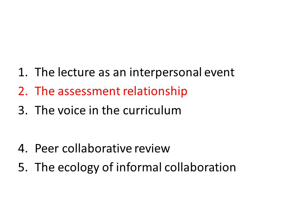 1.The lecture as an interpersonal event 2.The assessment relationship 3.The voice in the curriculum 4.Peer collaborative review 5.The ecology of informal collaboration