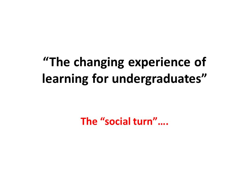 The changing experience of learning for undergraduates The social turn ….
