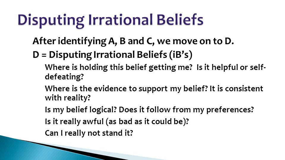 After identifying A, B and C, we move on to D. D = Disputing Irrational Beliefs (iB's) – Where is holding this belief getting me? Is it helpful or sel