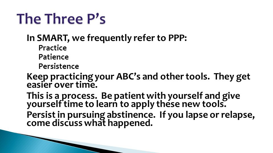 In SMART, we frequently refer to PPP: – Practice – Patience – Persistence Keep practicing your ABC's and other tools. They get easier over time. This