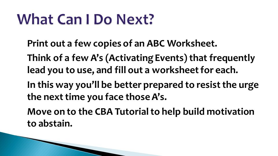 Print out a few copies of an ABC Worksheet. Think of a few A's (Activating Events) that frequently lead you to use, and fill out a worksheet for each.