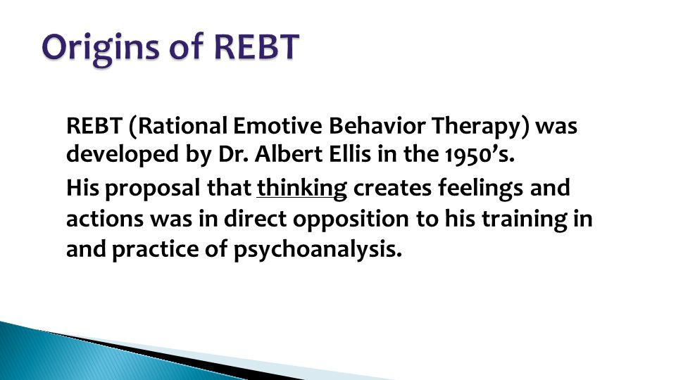 REBT (Rational Emotive Behavior Therapy) was developed by Dr. Albert Ellis in the 1950's. His proposal that thinking creates feelings and actions was