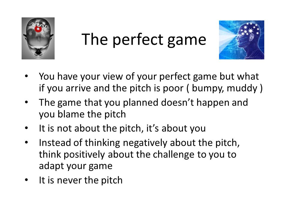 The perfect game You have your view of your perfect game but what if you arrive and the pitch is poor ( bumpy, muddy ) The game that you planned doesn