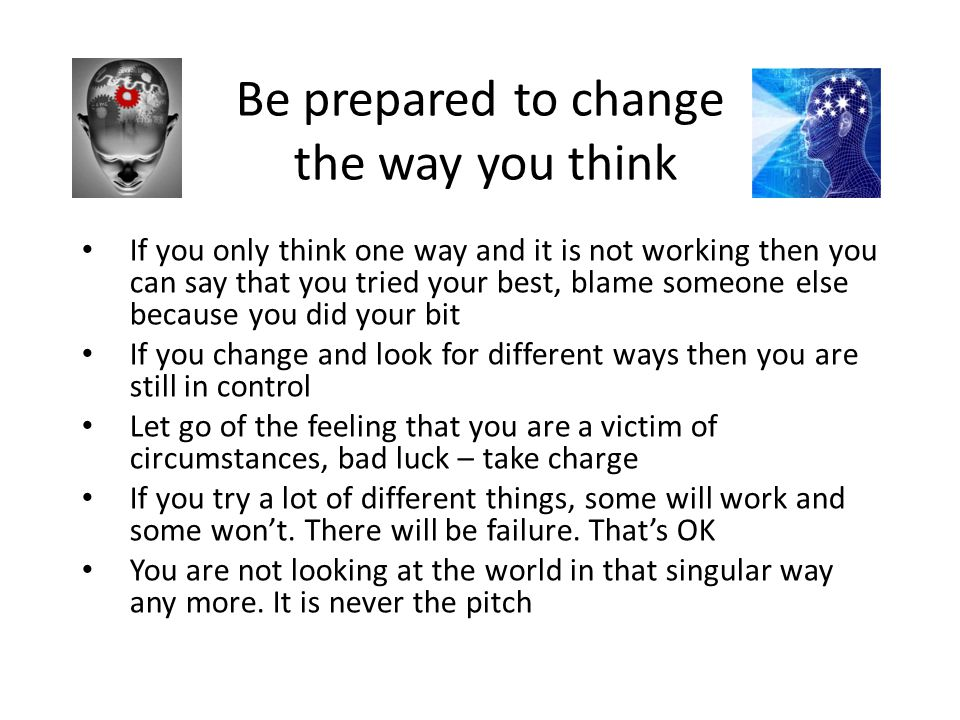 Be prepared to change the way you think If you only think one way and it is not working then you can say that you tried your best, blame someone else