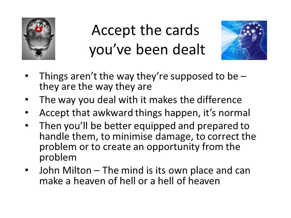 Accept the cards you've been dealt Things aren't the way they're supposed to be – they are the way they are The way you deal with it makes the differe