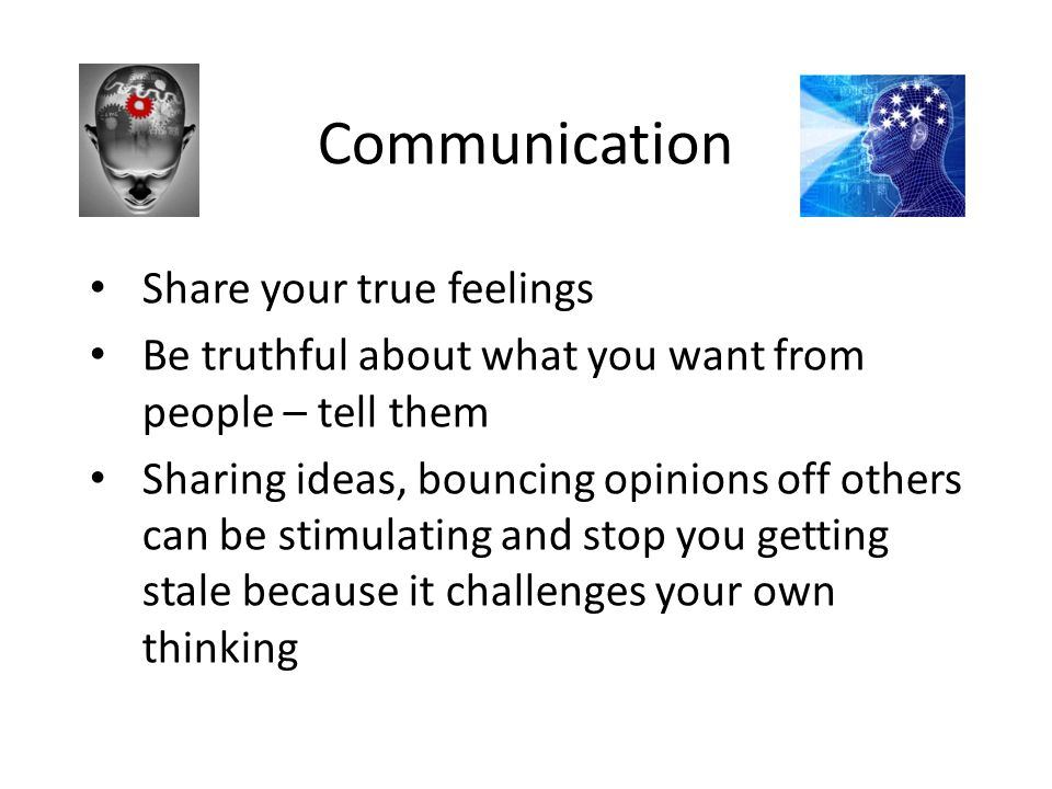 Communication Share your true feelings Be truthful about what you want from people – tell them Sharing ideas, bouncing opinions off others can be stim