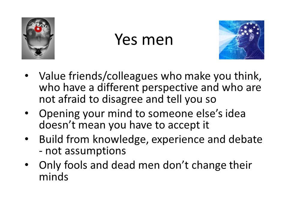 Yes men Value friends/colleagues who make you think, who have a different perspective and who are not afraid to disagree and tell you so Opening your