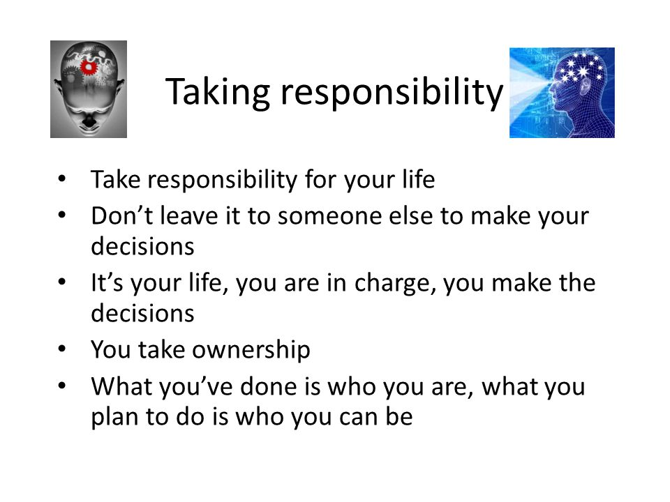 Taking responsibility Take responsibility for your life Don't leave it to someone else to make your decisions It's your life, you are in charge, you m