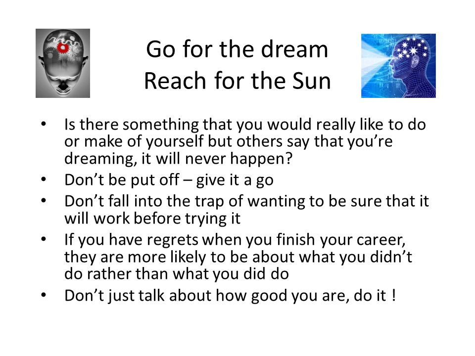 Go for the dream Reach for the Sun Is there something that you would really like to do or make of yourself but others say that you're dreaming, it wil