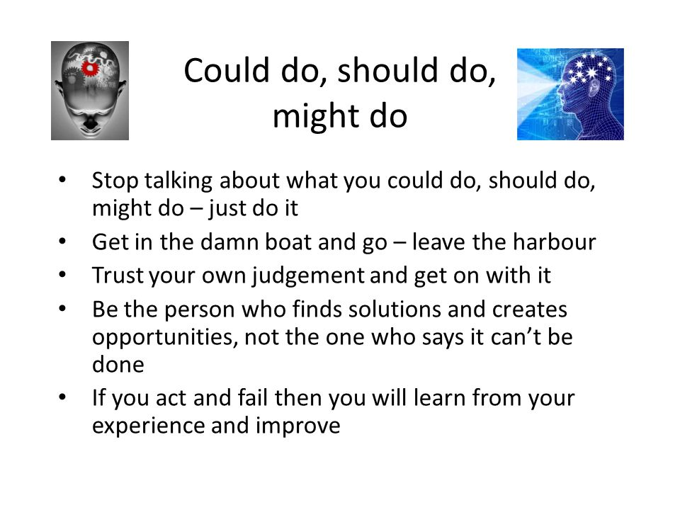 Could do, should do, might do Stop talking about what you could do, should do, might do – just do it Get in the damn boat and go – leave the harbour T