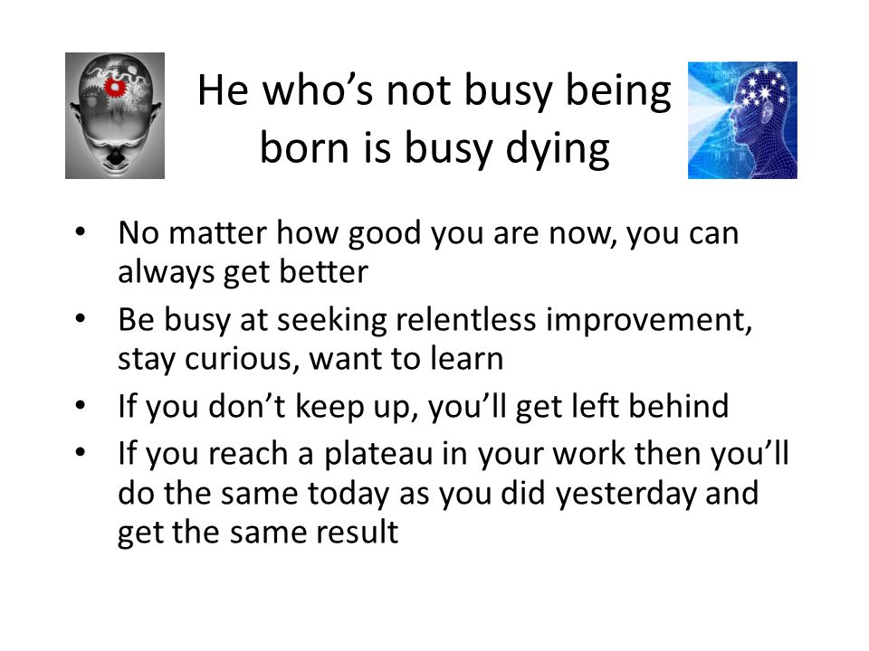 He who's not busy being born is busy dying No matter how good you are now, you can always get better Be busy at seeking relentless improvement, stay c