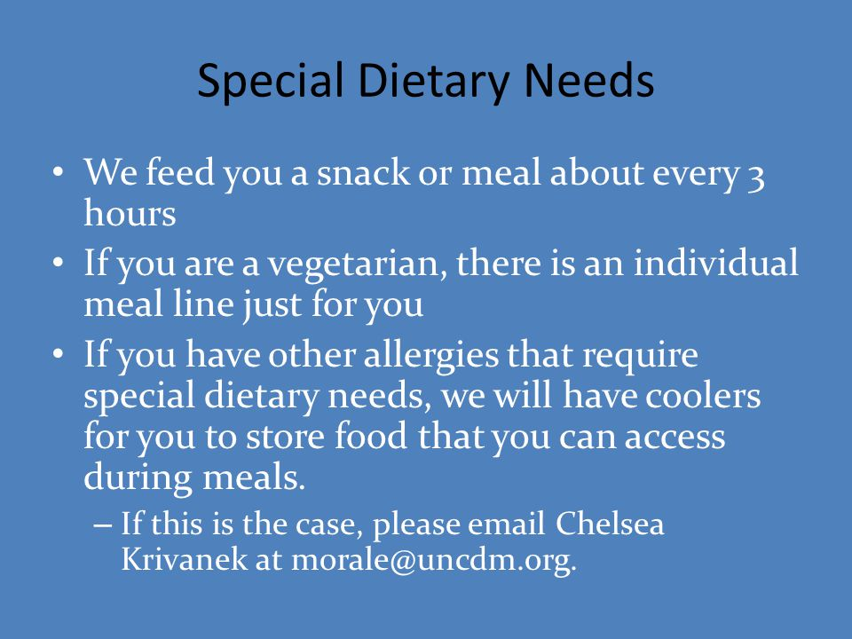 Special Dietary Needs We feed you a snack or meal about every 3 hours If you are a vegetarian, there is an individual meal line just for you If you ha